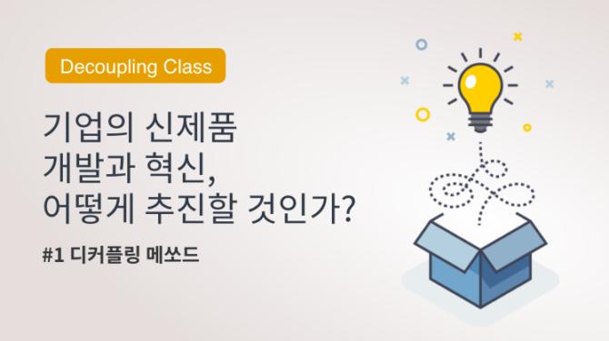 [Decoupling Class] 기업의 신제품 개발과 혁신, 어떻게 추진할 것인가?(1) : 디커플링 메쏘드